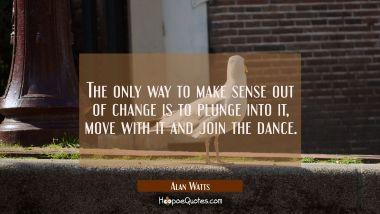 The only way to make sense out of change is to plunge into it move with it and join the dance. Alan Watts Quotes