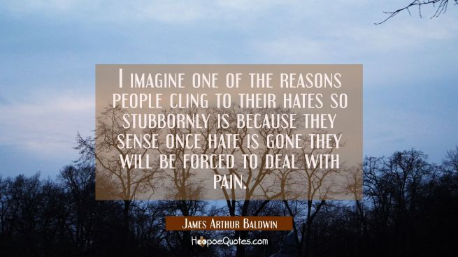 I imagine one of the reasons people cling to their hates so stubbornly is because they sense once h