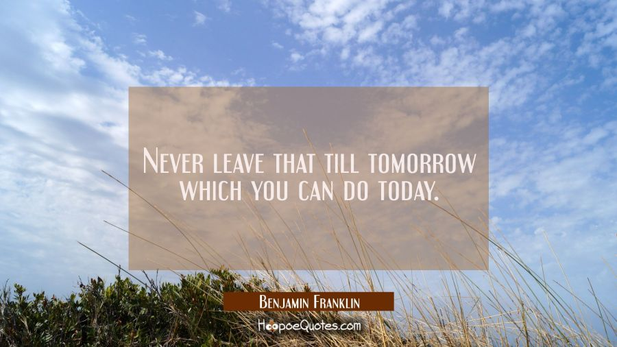 Never leave that till tomorrow which you can do today. Benjamin Franklin Quotes