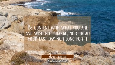 Be content with what you are and wish not change, nor dread your last day nor long for it Marcus Aurelius Quotes
