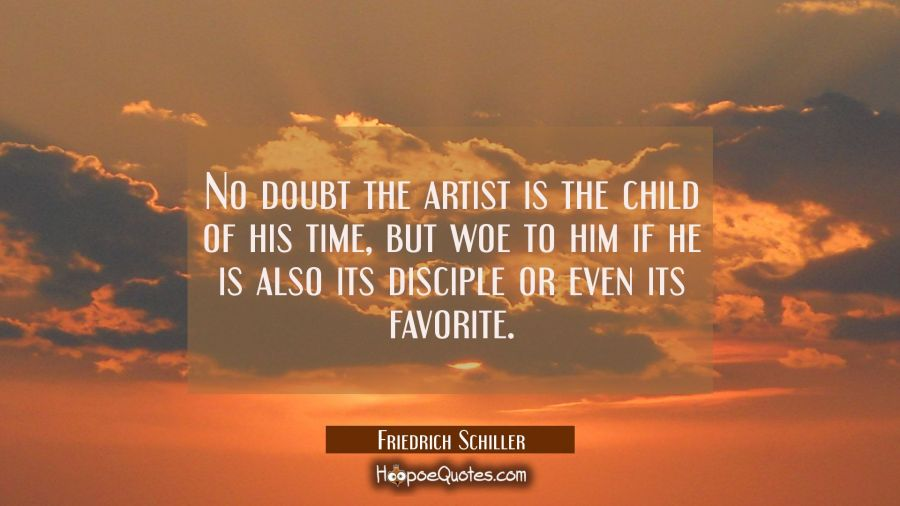 No doubt the artist is the child of his time, but woe to him if he is also its disciple or even its Friedrich Schiller Quotes