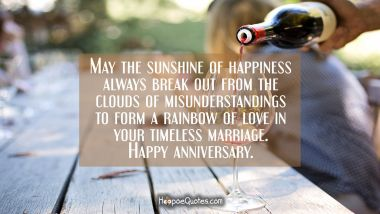 May the sunshine of happiness always break out from the clouds of misunderstandings to form a rainbow of love in your timeless marriage. Happy anniversary.
