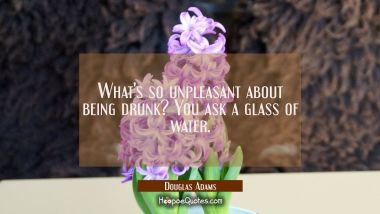 What's so unpleasant about being drunk? You ask a glass of water