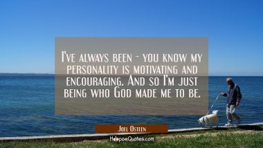 I've always been - you know my personality is motivating and encouraging. And so I'm just being who Joel Osteen Quotes