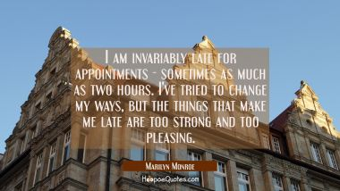 I am invariably late for appointments - sometimes as much as two hours. I've tried to change my way