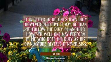 It is better to do one's own duty however defective it may be than to follow the duty of another ho Lao Tzu Quotes