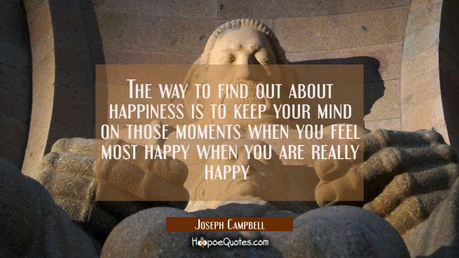 The way to find out about happiness is to keep your mind on those moments when you feel most happy