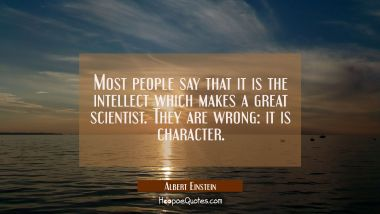 Most people say that it is the intellect which makes a great scientist. They are wrong: it is chara Albert Einstein Quotes