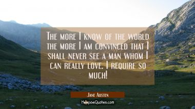The more I know of the world the more I am convinced that I shall never see a man whom I can really love. I require so much! Jane Austen Quotes