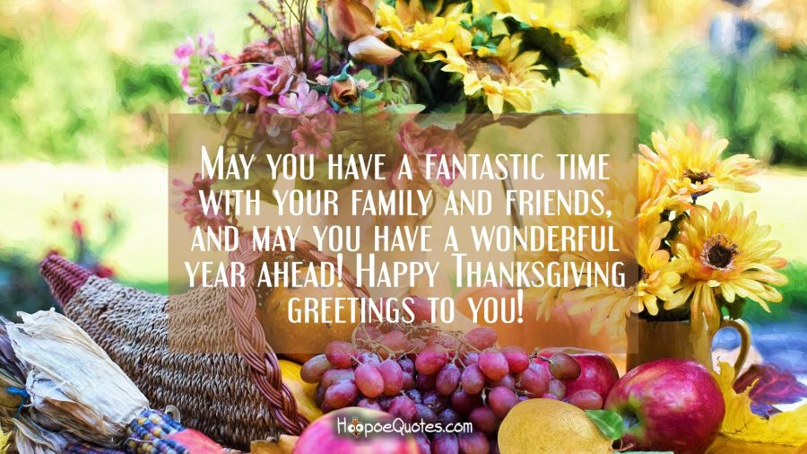 May you have a fantastic time with your family and friends and may you have a wonderful year ahead! Happy Thanksgiving greetings to you! Thanksgiving Quotes