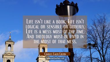 Life isn't like a book. Life isn't logical or sensible or orderly. Life is a mess most of the time. Charles Caleb Colton Quotes