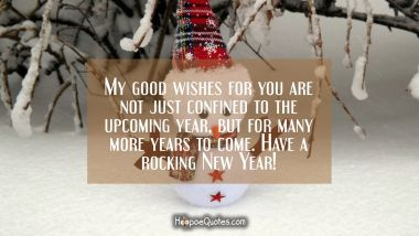 My good wishes for you are just not confined to the upcoming year but for many more years to come. Have a rocking New Year! New Year Quotes