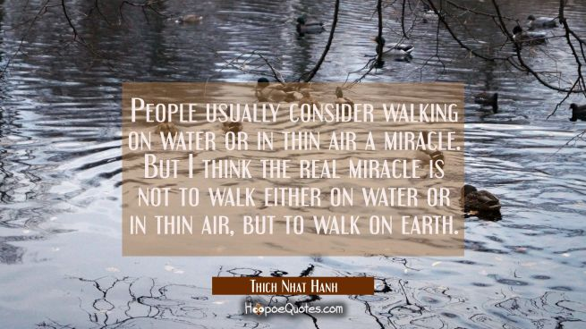 People usually consider walking on water or in thin air a miracle. But I think the real miracle is not to walk either on water or in thin air, but to walk on earth.