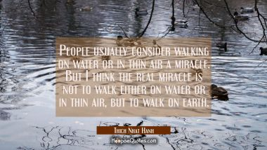 People usually consider walking on water or in thin air a miracle. But I think the real miracle is not to walk either on water or in thin air, but to walk on earth. Thich Nhat Hanh Quotes