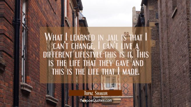 What I learned in jail is that I can't change. I can't live a different lifestyle-this is it. This