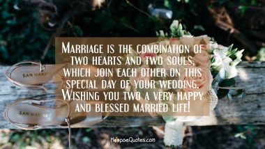 Marriage is the combination of two hearts and two souls, which join each other on this special day of your wedding. Wishing you two a very happy and blessed married life! Wedding Quotes