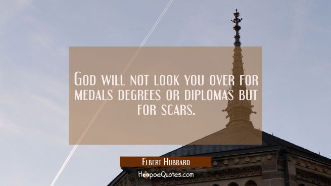 God will not look you over for medals degrees or diplomas but for scars.
