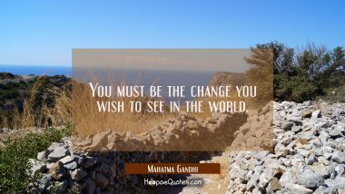 You must be the change you wish to see in the world. Mahatma Gandhi Quotes