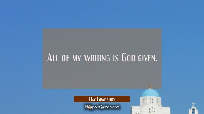 All of my writing is God-given.