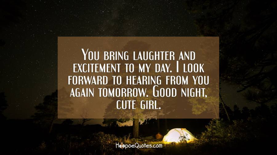 You bring laughter and excitement to my day. I look forward to hearing from you again tomorrow. Good night, cute girl. Good Night Quotes