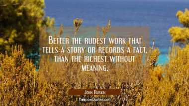 Better the rudest work that tells a story or records a fact than the richest without meaning.
