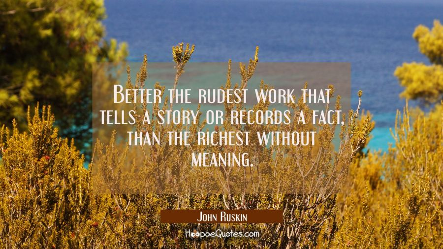 Better the rudest work that tells a story or records a fact than the richest without meaning. John Ruskin Quotes