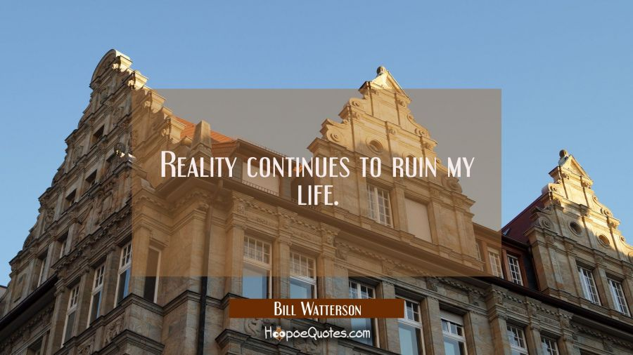 Reality continues to ruin my life. Bill Watterson Quotes