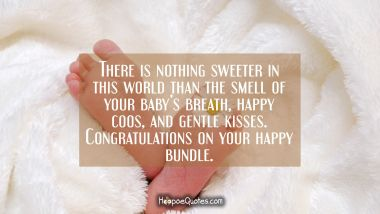 There is nothing sweeter in this world than the smell of your baby's breath, happy coos, and gentle kisses. Congratulations on your happy bundle.