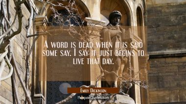 A word is dead when it is said some say. I say it just begins to live that day.