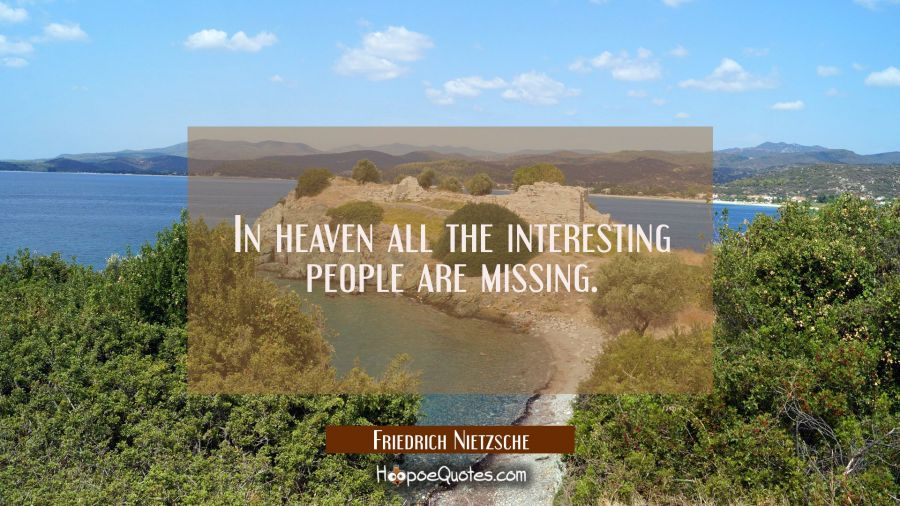 In heaven all the interesting people are missing. Friedrich Nietzsche Quotes