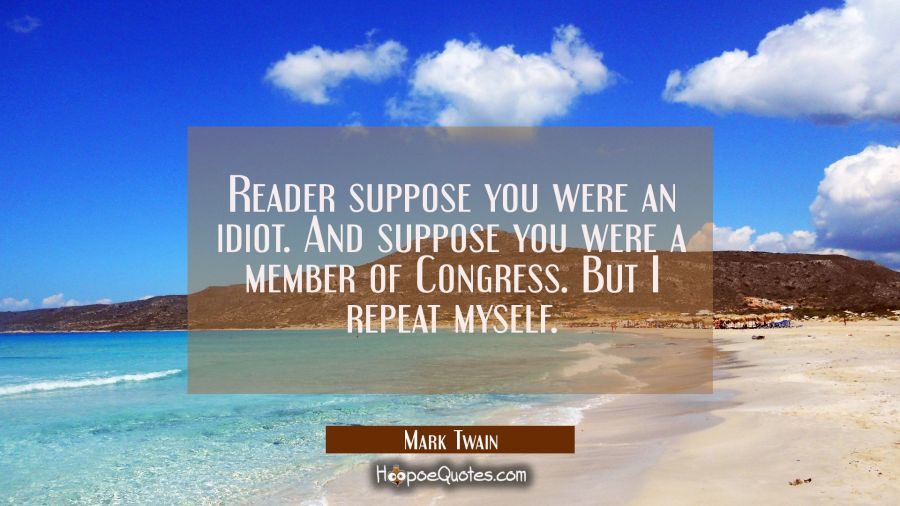 Reader suppose you were an idiot. And suppose you were a member of Congress. But I repeat myself. Mark Twain Quotes