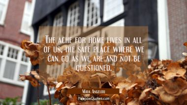The ache for home lives in all of us the safe place where we can go as we are and not be questioned Maya Angelou Quotes