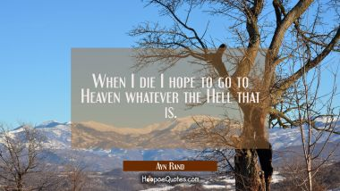 When I die I hope to go to Heaven whatever the Hell that is.