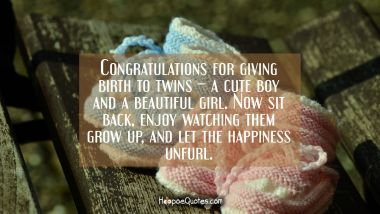 Congratulations for giving birth to twins – a cute boy and a beautiful girl. Now sit back, enjoy watching them grow up, and let the happiness unfurl. New Baby Quotes