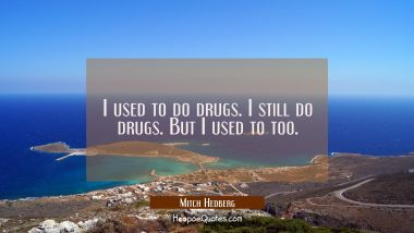 I used to do drugs. I still do drugs. But I used to too.
