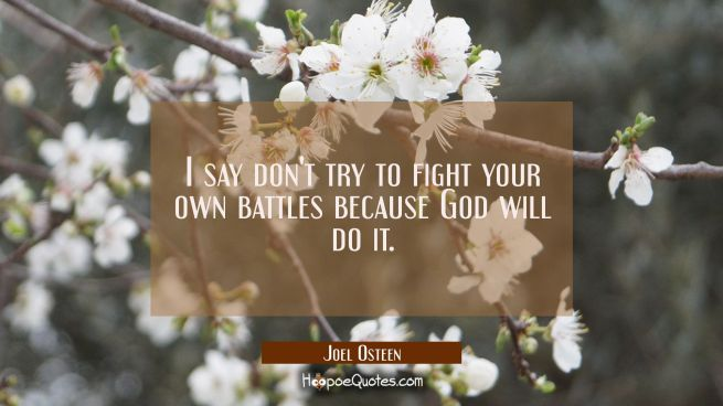 I say don't try to fight your own battles because God will do it.