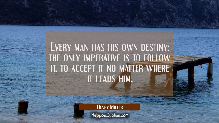 Every man has his own destiny: the only imperative is to follow it to accept it no matter where it Henry Miller Quotes