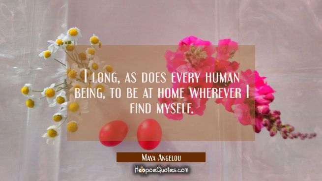 I long as does every human being to be at home wherever I find myself.