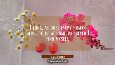 I long as does every human being to be at home wherever I find myself. Maya Angelou Quotes
