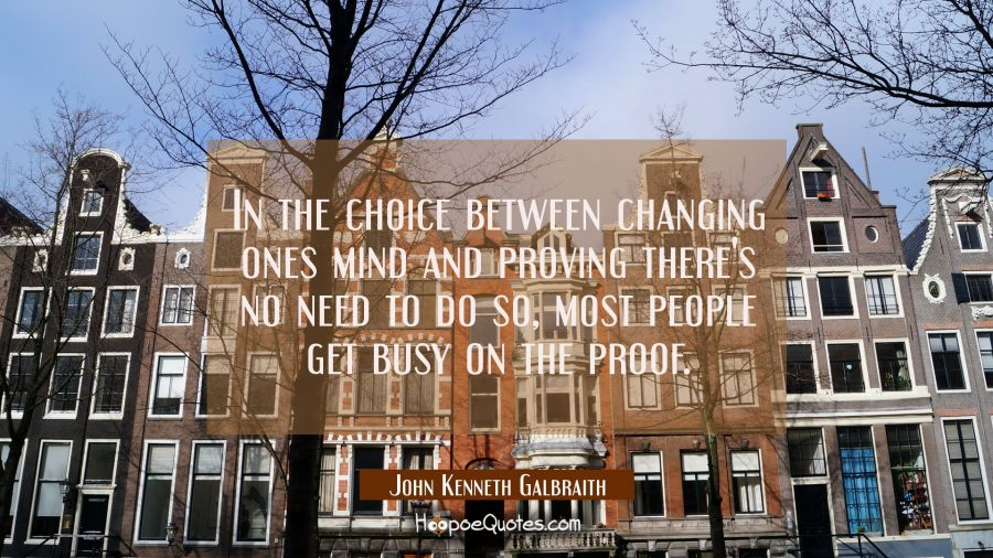 In the choice between changing ones mind and proving there's no need to do so most people get busy John Kenneth Galbraith Quotes