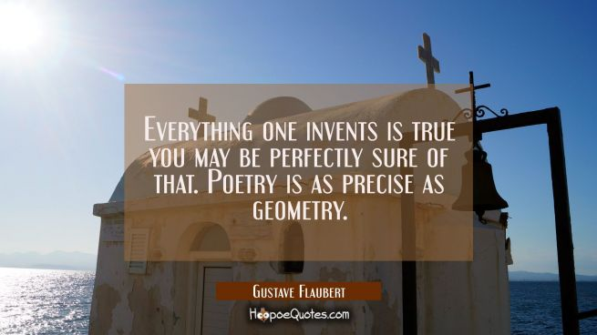 Everything one invents is true you may be perfectly sure of that. Poetry is as precise as geometry.