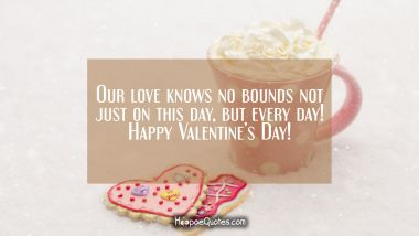 Our love knows no bounds not just on this day, but every day! Happy Valentine's Day! Valentine's Day Quotes