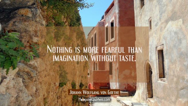 Nothing is more fearful than imagination without taste.
