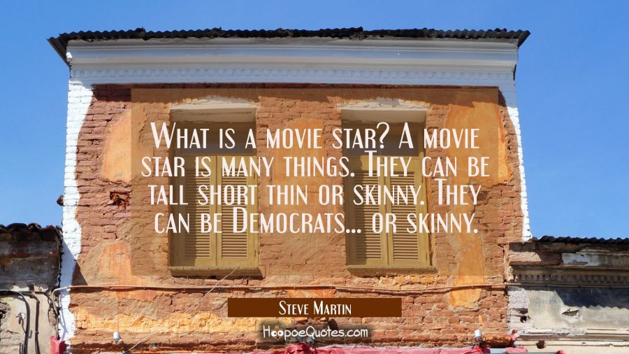 What is a movie star? A movie star is many things. They can be tall short thin or skinny. They can Steve Martin Quotes