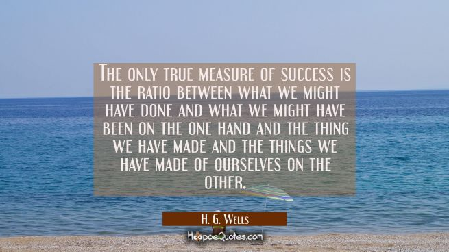 The only true measure of success is the ratio between what we might have done and what we might hav