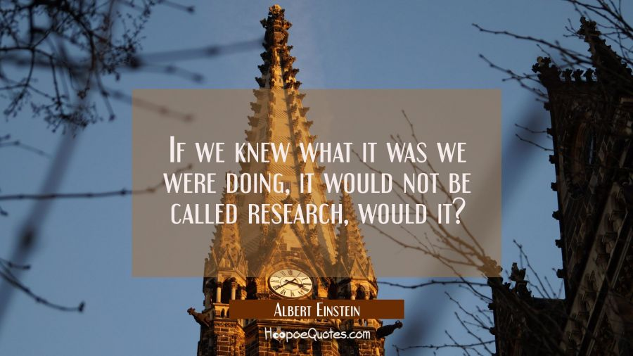 If we knew what it was we were doing it would not be called research would it?
