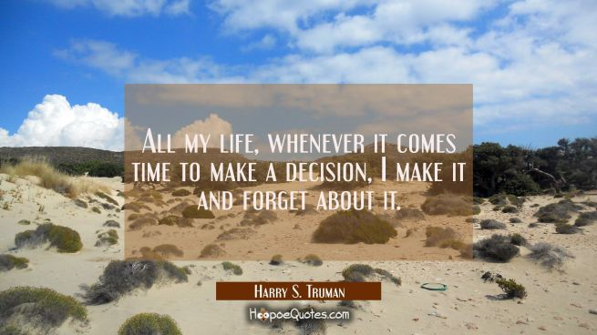 All my life whenever it comes time to make a decision I make it and forget about it.