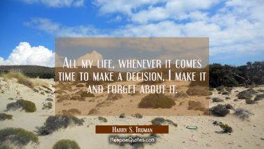 All my life whenever it comes time to make a decision I make it and forget about it. Harry S. Truman Quotes