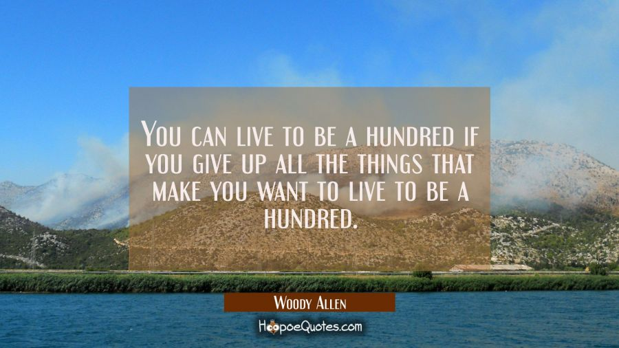 You can live to be a hundred if you give up all the things that make you want to live to be a hundr Woody Allen Quotes
