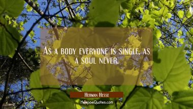 As a body everyone is single, as a soul never. Herman Hesse Quotes